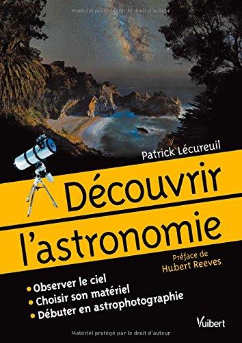 Découvrir l'astronomie - Observer le ciel. Choisir son matériel. Débuter en astrophotographie par Patrick Lécureuil