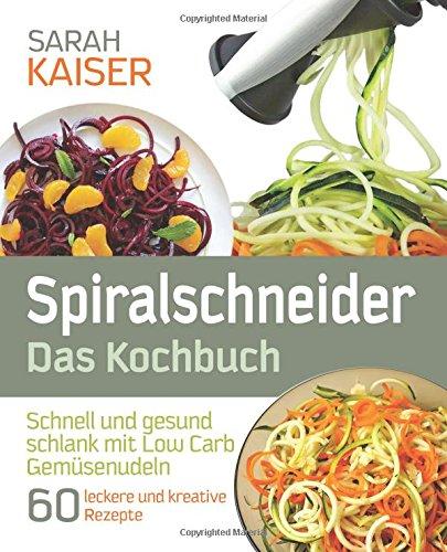 Spiralschneider - Das Kochbuch: Schnell und gesund schlank mit Low Carb Gemüsenudeln - 60 leckere und kreative Rezepte mit dem Gemüseschneider für jeden Anlass