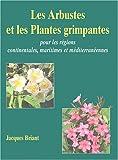 Les Arbustes et les Plantes grimpantes : Pour les régions continentales, maritimes et méditerranéennes...