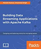 Building Data Streaming Applications with Apache Kafka: Design, develop and streamline applications using Apache Kafka, Storm, Heron and Spark