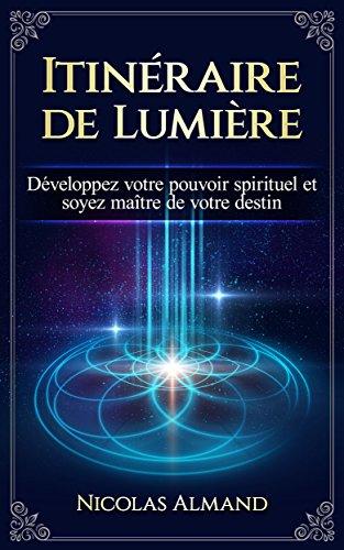 Itinéraire de Lumière: Développez votre pouvoir spirituel et soyez maître de votre destin par Nicolas Almand