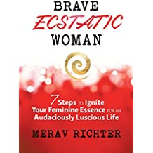 Brave Ecstatic Woman: 7 Steps to Ignite Your Feminine Essence for an Audaciously Luscious Life (English Edition)