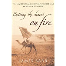 Setting the Desert on Fire: T.E. Lawrence and Britain's Secret War in Arabia, 1916-18
