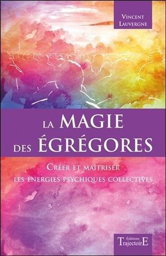 La magie des égrégores - Créer et maîtriser les énergies psychiques collectives par Vincent Lauvergne