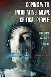 Coping with Infuriating, Mean, Critical People: The Destructive Narcissistic Pattern: A Guide to Understanding the Destructive Narcissist