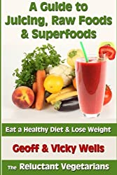 A Guide to Juicing, Raw Foods & Superfoods: Eat a Healthy Diet & Lose Weight (Reluctant Vegetarians)