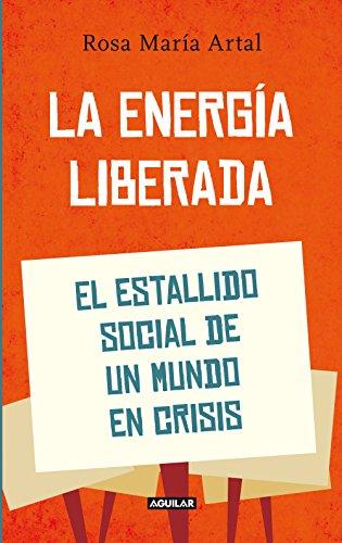 La energía liberada: El estallido social de un mundo en crisis por Rosa María Artal