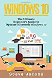 Windows 10: The Ultimate Guide to Operate Microsoft Windows 10 (Tips and Tricks, User Guide, Updated and Edited, Windows for Beginners, Windows 10 for ... 6 (Microsoft Windows, Softwares, Guide)