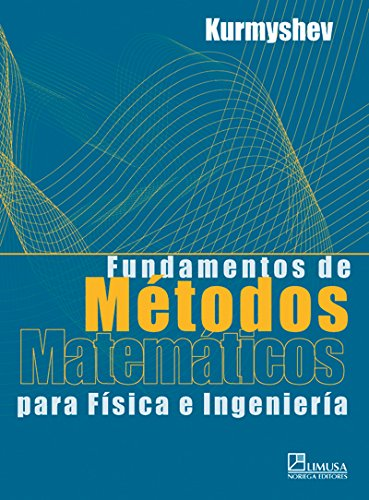Fundamentos De Metodos Matematicos Para Fisica E Ingenieria/Basis of Mathematic Methods for Physic and Engineering por Evguenii Kurmyshev