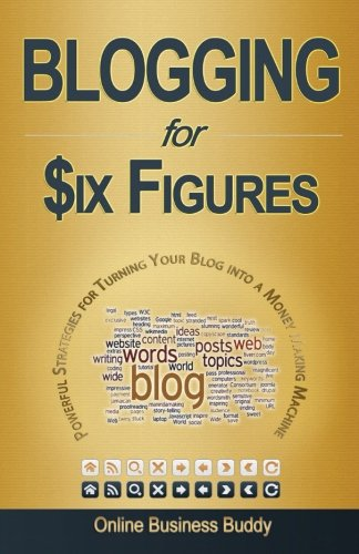 Blogging for Six Figures: Powerful Strategies for Turning Your Blog into a Money Making Machine
