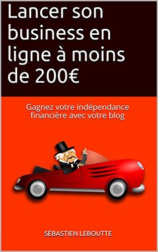 Lancer son business en ligne à moins de 200€ : Gagnez votre indépendance financière avec votre blog par Sébastien Leboutte