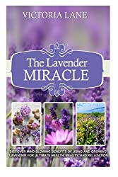 The Lavender Miracle: Discover Mind Blowing Benefits Of Using And Growing Lavender For Ultimate Health, Beauty, And Relaxation (Lavender - Herbal Remedies - Natural Cures - Herbs - Herbal Medicine) by Victoria Lane (2014-08-28)