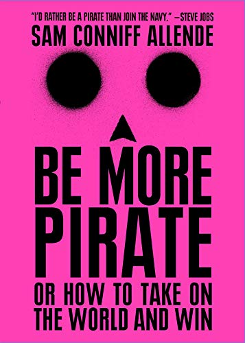 Be More Pirate: Or How to Take on the World and Win por Sam Conniff Allende