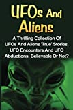 UFOs And Aliens: A Thrilling Collection Of UFOs And Aliens 'True' Stories, UFO Encounters And UFO Abductions: Believable Or Not?: Volume 1 (UFOs And Aliens, Conspiracy Theories, Alien Abductions)