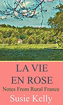 La Vie En Rose: Notes From Rural France (English Edition) par [Kelly, Susie]