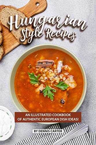 Hungarian Style Recipes: An Illustrated Cookbook of Authentic European Dish Ideas! (English Edition)