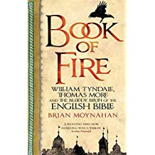 Book of Fire: William Tyndale, Thomas More and the Bloody Birth of the English Bible by Moynahan, Brian (2011)