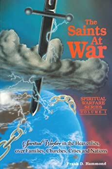 Saints at War: Spiritual Warfare in the Heavenlies over Families, Churches, Cities and Nations by [Hammond, Frank]