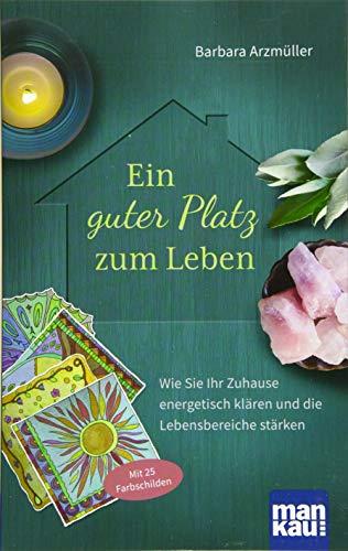Ein guter Platz zum Leben: Wie Sie Ihr Zuhause energetisch klären und die Lebensbereiche stärken. Mit 25 Farbschilden