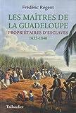 Les maîtres de la Guadeloupe - Propriétaires d'esclaves 1635-1848