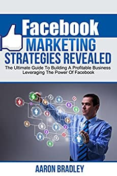 Facebook Marketing Strategies Revealed: The Ultimate Guide To Building A Profitable Business Leveraging The Power Of Facebook (Facebook marketing, facebook ... business, social media) (English Edition) von [Bradley, Aaron]