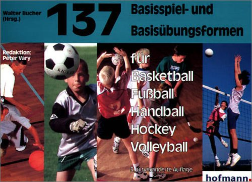 137 Basisspiel- und Basisübungsformen für Basketball, Fussball, Handball, Hockey, Volleyball