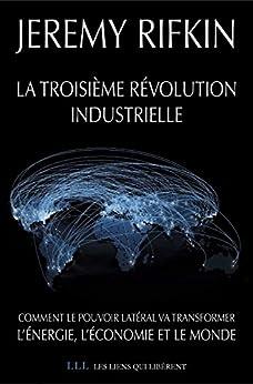 La troisième révolution industrielle: Comment le pouvoir latéral va transformer l'énergie, l'économie et le monde par [Rifkin, Jeremy]