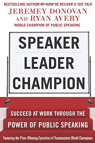Speaker, Leader, Champion: Succeed at Work Through the Power of Public Speaking, featuring the prize-winning speeches of Toastmasters World Champions por Jeremey Donovan