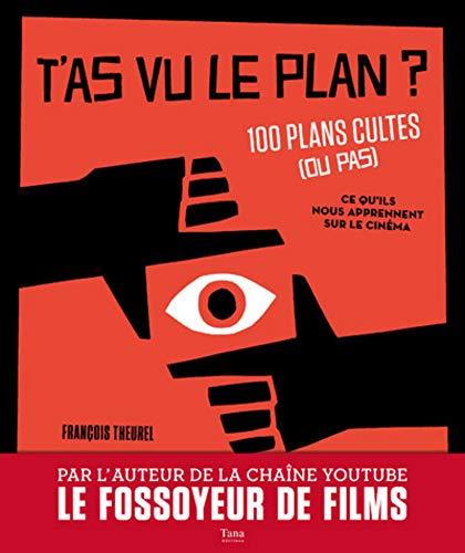 T'as vu le plan ? 100 plans cultes (ou pas) et ce qu'ils nous apprennent sur le cinéma par François Theurel