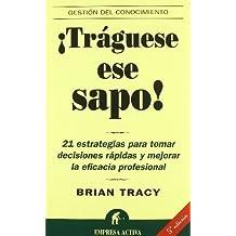 Traguese ese sapo: 21 estrategias para tomar decisiones rapidas y mejorar la eficacia profesional (Spanish Edition) by Brian Tracy (2003-04-01)