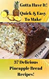 Gotta Have It Quick & Easy To Make 37 Delicious Pineapple Bread  Recipes!