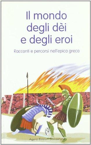 Il mondo degli dèi e degli eroi. Racconti e percorsi nell'epica greca