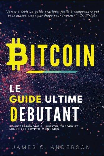 Bitcoin: Le Guide Ultime du Débutant pour Apprendre et Investir dansle Bitcoin