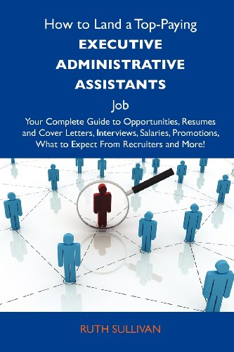 How to Land a Top-Paying Executive administrative assistants Job: Your Complete Guide to Opportunities, Resumes and Cover Letters, Interviews, ... What to Expect From Recruiters and More