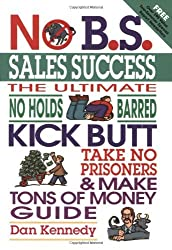 No B.S. Sales Success: The Ultimate No Holds Barred, Kick Butt, Take No Prisoners, Tough and Spirited Guide by Dan Kennedy (2004-07-07)
