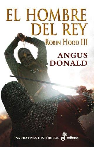 El hombre del rey. Robin Hood III (Narrativas Historicas) por Angus Donald