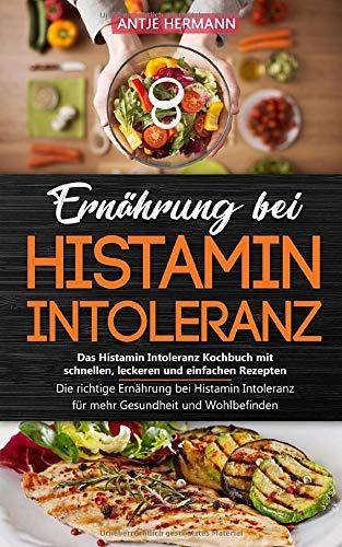 Ernährung bei Histamin Intoleranz - Das Histamin Intoleranz Kochbuch mit schnellen, leckeren und einfachen Rezepten: Die richtige Ernährung bei Histamin Intoleranz für mehr Gesundheit und Wohlbefinden