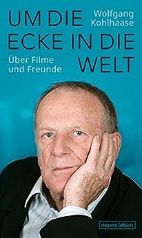 Um die Ecke in die Welt: Über Filme und Freunde (German Edition) by [Kohlhaase, Wolfgang]