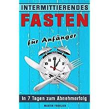Intermittierendes Fasten: In 7 Tagen zum Abnehmerfolg (Intermittierendes Fasten, Intervallfasten, 5 2 Diät, 16 8 Diät, Kurzzeitfasten,)