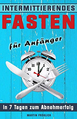 Intermittierendes Fasten: In 7 Tagen zum Abnehmerfolg (Intermittierendes Fasten, Intervallfasten, 5 2 Diät, 16 8 Diät, Kurzzeitfasten,) (Sieben-tage-cleanse)