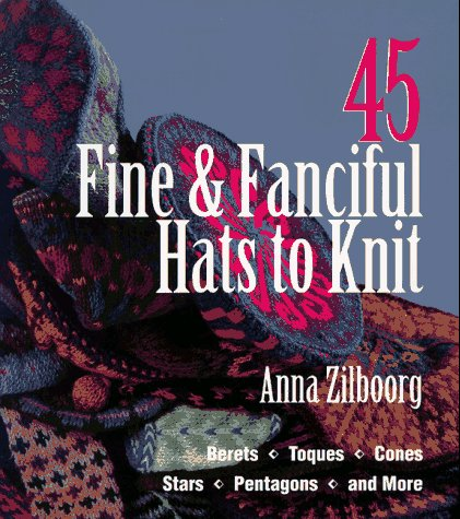 45 Fine & Fanciful Hats to Knit: Berets, Toques, Cones, Stars, Pentagons, and More -
