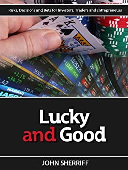 Lucky and Good: Risk, Decisions & Bets for Investors, Traders & Entrepreneurs by [Sherriff, John]