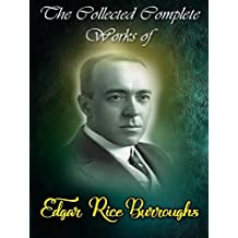 The Collected Complete Works of Edgar Rice Burroughs: (Huge Collection Including Tarzan of the Apes, Jungle Tales of Tarzan, At the Earth's Core, A Princess of Mars, Warlord of Mars, And More)