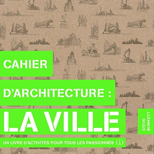 Cahier d'architecture:la ville: Un livre d'activités pour tous les passionnés par Steve Bowkett