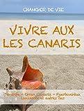 VIVRE AUX LES CANARIS. Le guide pour changer votre vie à Tenerife, Gran Canaria, Fuerteventura, Lanzarote ou les autres îles de l'archipel....