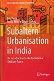 Subaltern Urbanisation in India: An Introduction to the Dynamics of Ordinary Towns (Exploring Urban Change in South Asia) -