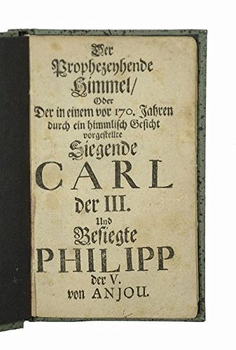 1710 Drucker (Der Prophezeyhende Himmel, Oder Der in einem vor 170. Jahren durch ein himmlisch Gesicht vorgestellte Siegende Carl der III. Und Besiegte Philipp der V. von Anjou.)