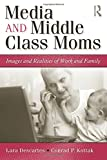 Media and Middle Class Moms: Images and Realities of Work and Family