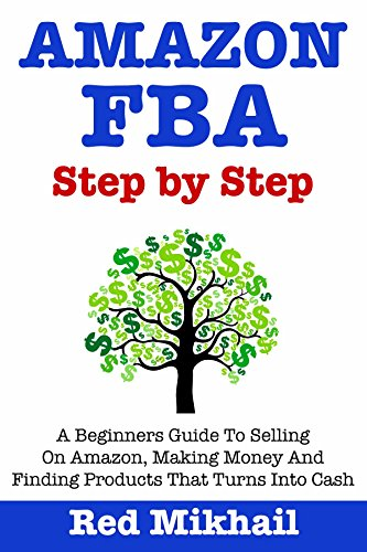 AMAZON FBA (2018 Update) Step By Step: A Beginners Guide To Selling On Amazon, Making Money And Finding Products That Turns Into Cash por Red Mikhail