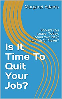Is It Time To Quit Your Job?: Should You Leave, Today, Tomorrow, Next Month Or Never? by [Adams, Margaret]